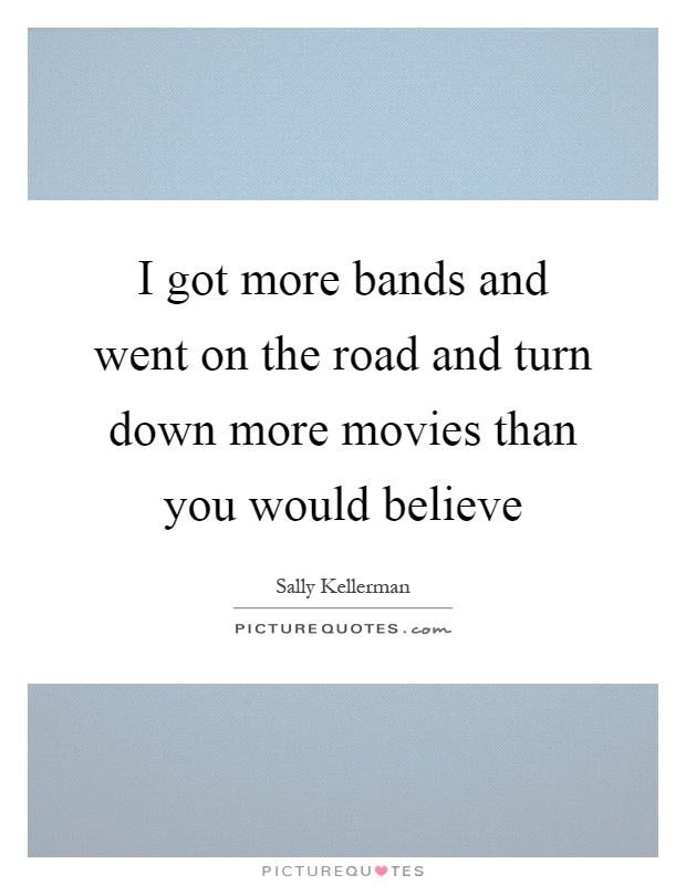 I got more bands and went on the road and turn down more movies than you would believe Picture Quote #1
