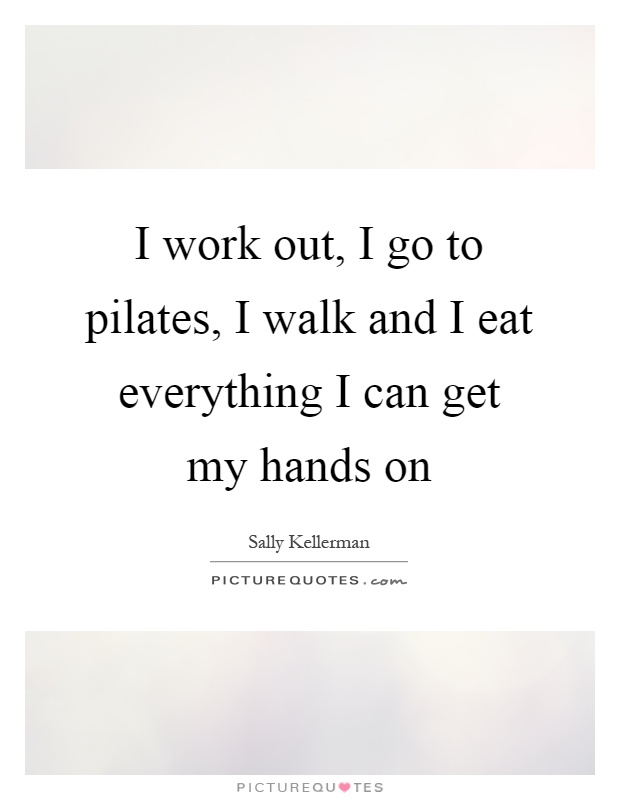 I work out, I go to pilates, I walk and I eat everything I can get my hands on Picture Quote #1