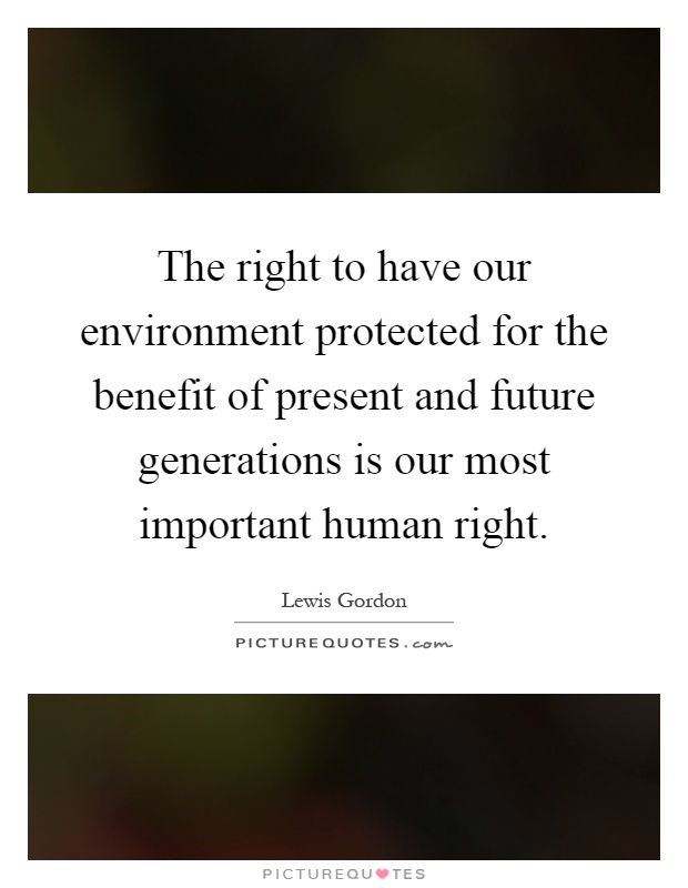 The right to have our environment protected for the benefit of present and future generations is our most important human right Picture Quote #1