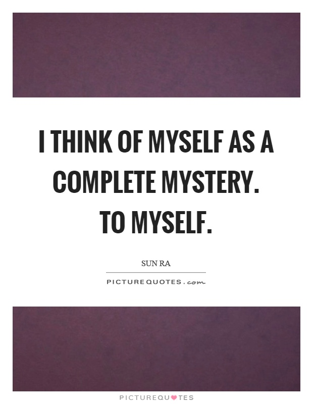 I think of myself as a complete mystery. To myself Picture Quote #1