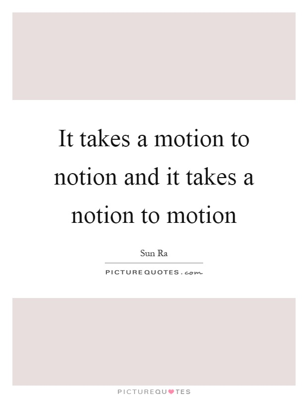 It takes a motion to notion and it takes a notion to motion Picture Quote #1
