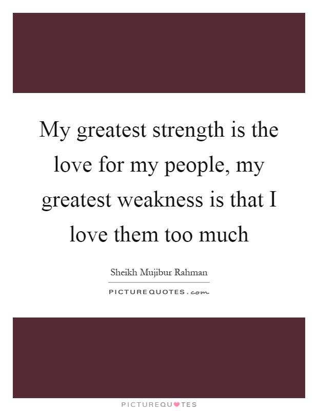 My greatest strength is the love for my people, my greatest weakness is that I love them too much Picture Quote #1