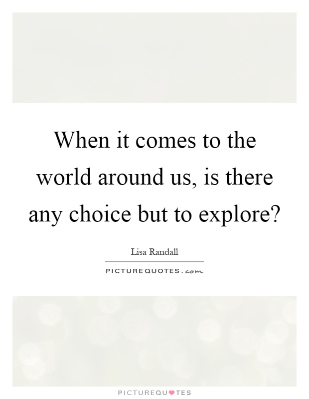 When it comes to the world around us, is there any choice but to explore? Picture Quote #1