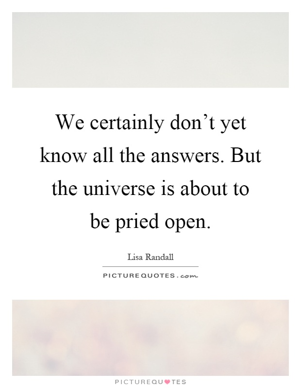 We certainly don't yet know all the answers. But the universe is about to be pried open Picture Quote #1