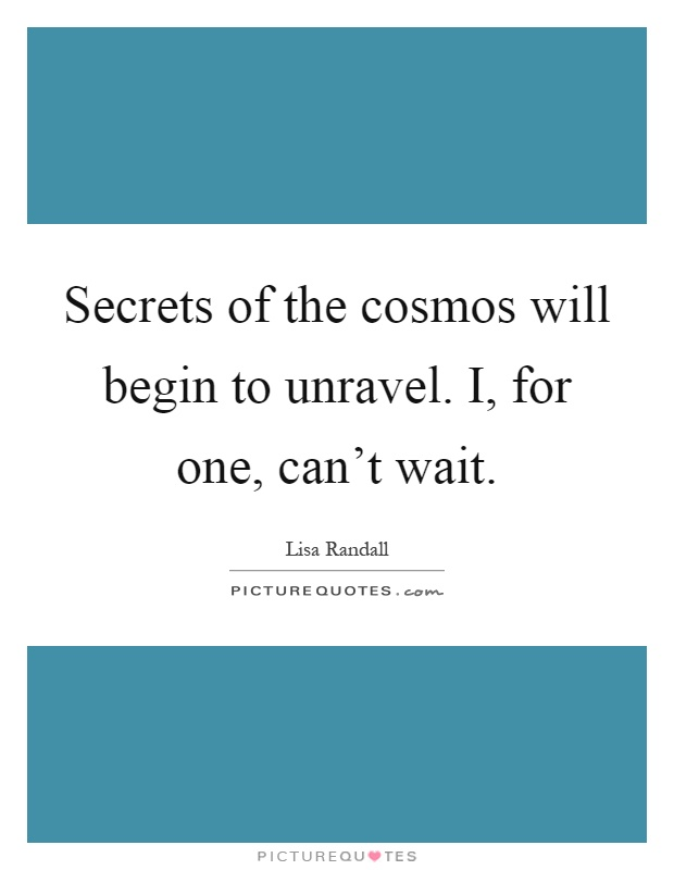 Secrets of the cosmos will begin to unravel. I, for one, can't wait Picture Quote #1