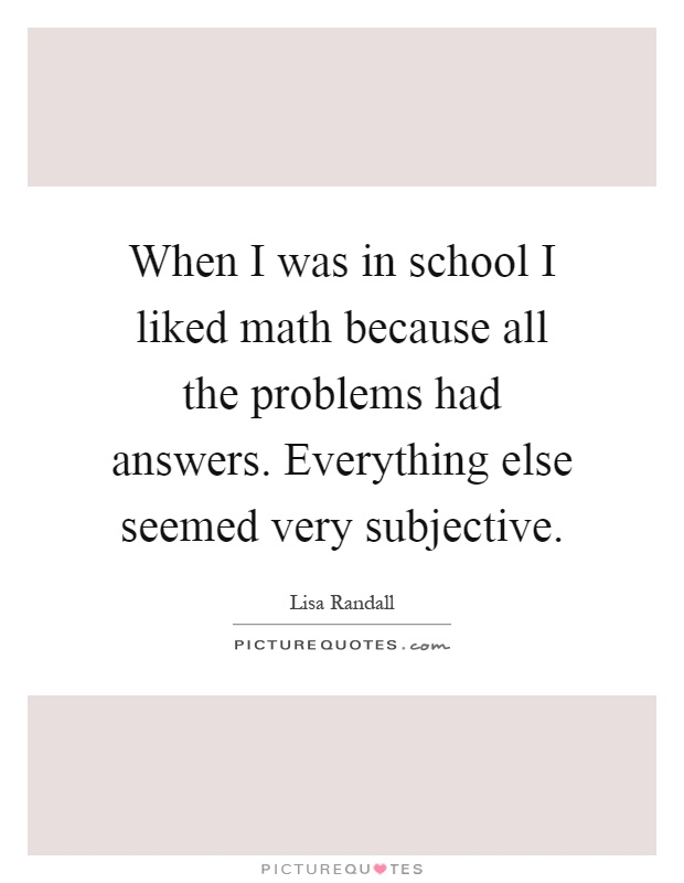 When I was in school I liked math because all the problems had answers. Everything else seemed very subjective Picture Quote #1