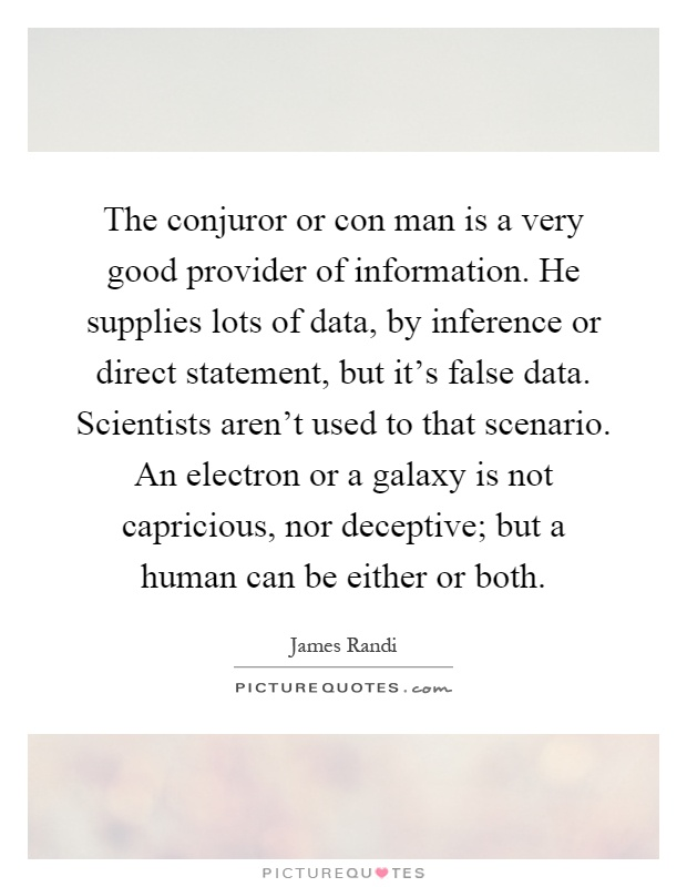 The conjuror or con man is a very good provider of information. He supplies lots of data, by inference or direct statement, but it's false data. Scientists aren't used to that scenario. An electron or a galaxy is not capricious, nor deceptive; but a human can be either or both Picture Quote #1
