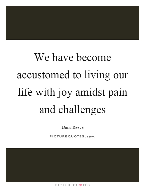 We have become accustomed to living our life with joy amidst pain and challenges Picture Quote #1
