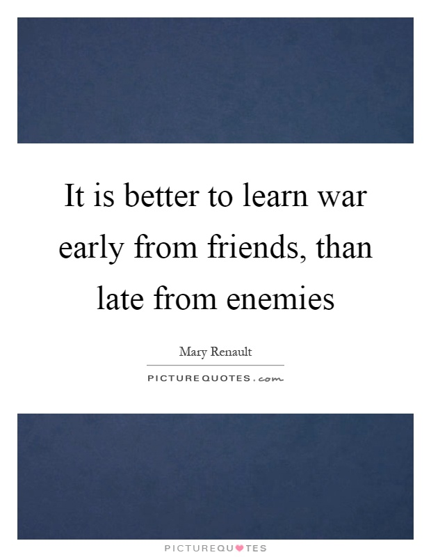 It is better to learn war early from friends, than late from enemies Picture Quote #1