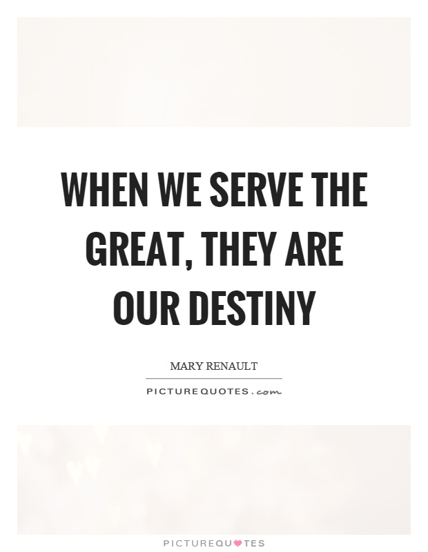 When we serve the great, they are our destiny Picture Quote #1