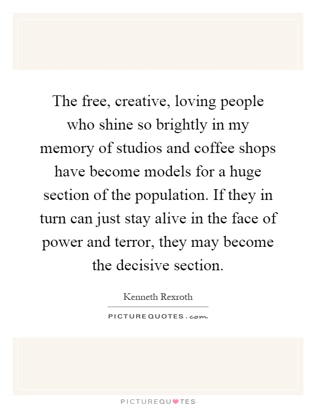 The free, creative, loving people who shine so brightly in my memory of studios and coffee shops have become models for a huge section of the population. If they in turn can just stay alive in the face of power and terror, they may become the decisive section Picture Quote #1