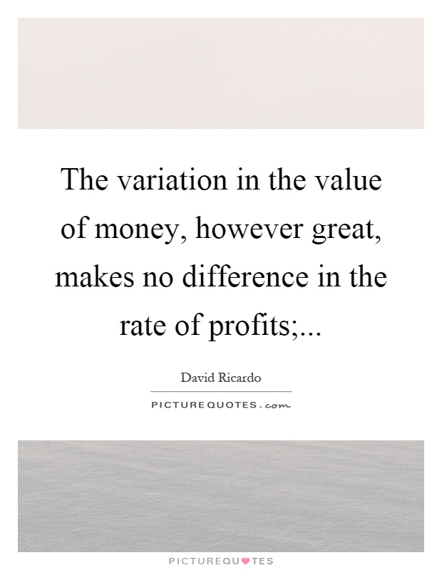 The variation in the value of money, however great, makes no difference in the rate of profits; Picture Quote #1
