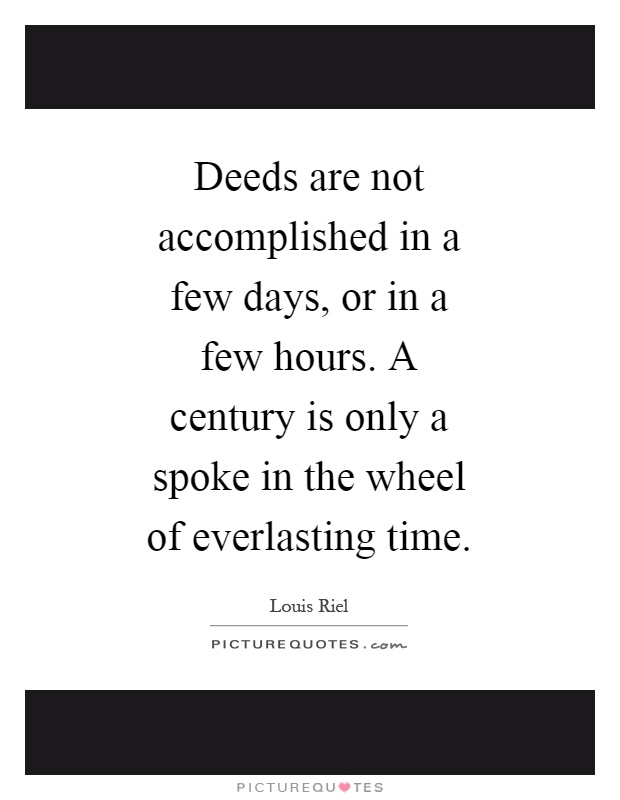 Deeds are not accomplished in a few days, or in a few hours. A century is only a spoke in the wheel of everlasting time Picture Quote #1