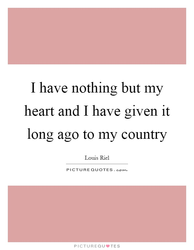 I have nothing but my heart and I have given it long ago to my country Picture Quote #1
