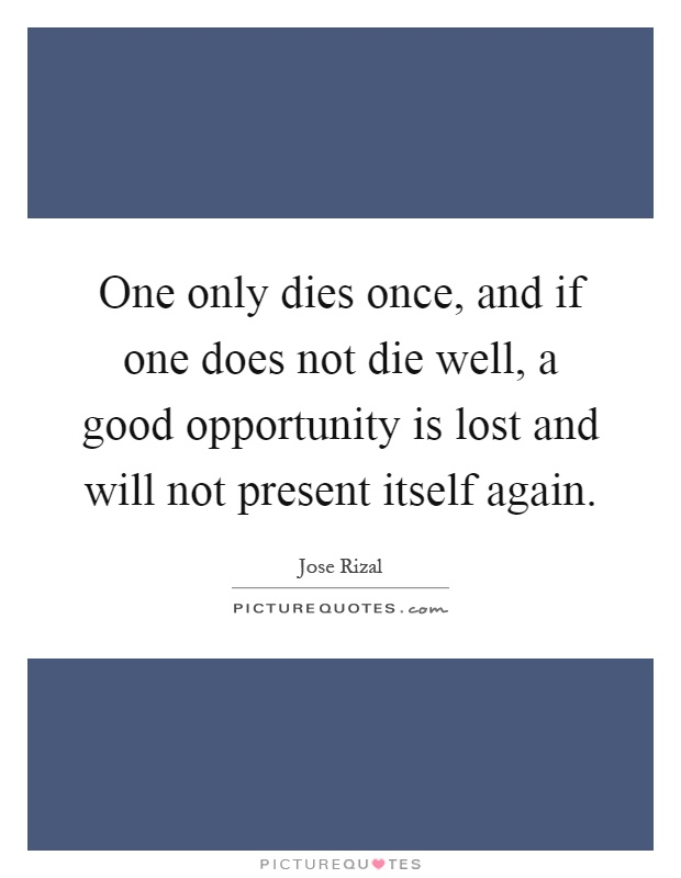 One only dies once, and if one does not die well, a good opportunity is lost and will not present itself again Picture Quote #1