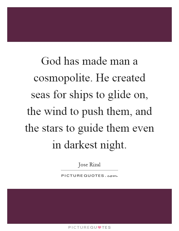 God has made man a cosmopolite. He created seas for ships to glide on, the wind to push them, and the stars to guide them even in darkest night Picture Quote #1