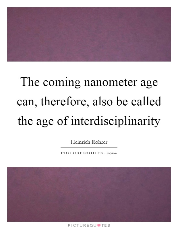 The coming nanometer age can, therefore, also be called the age of interdisciplinarity Picture Quote #1