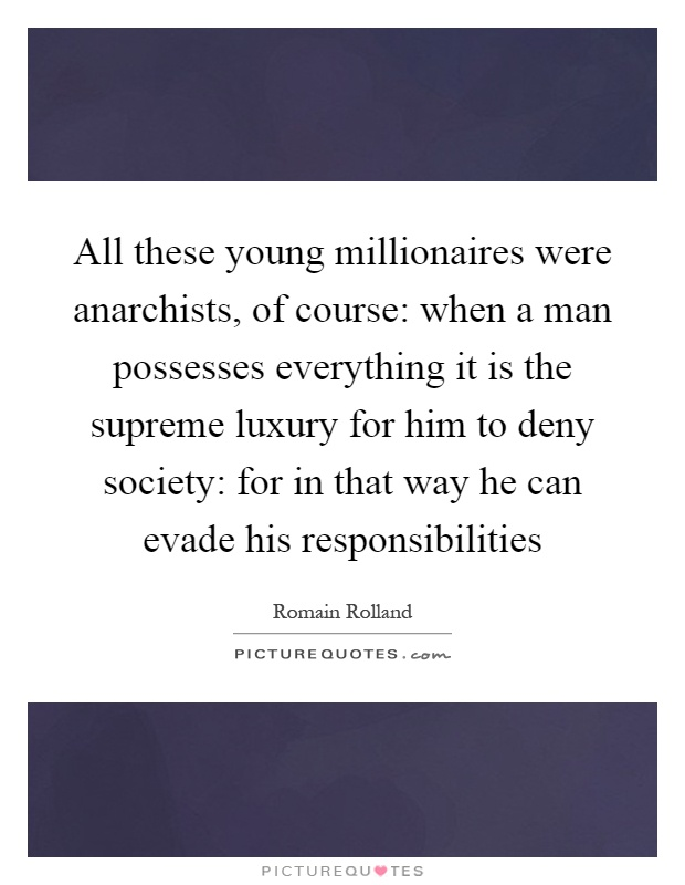 All these young millionaires were anarchists, of course: when a man possesses everything it is the supreme luxury for him to deny society: for in that way he can evade his responsibilities Picture Quote #1