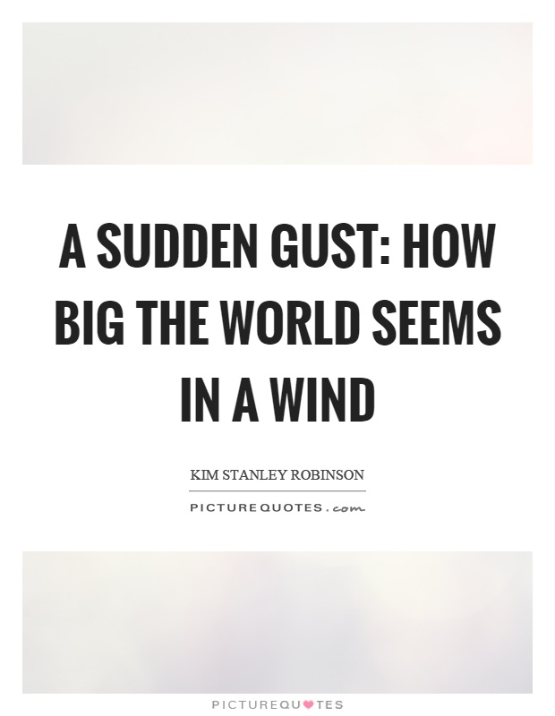 A sudden gust: How big the world seems in a wind Picture Quote #1