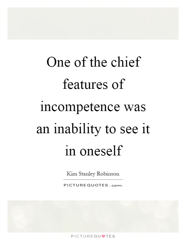 One of the chief features of incompetence was an inability to see it in oneself Picture Quote #1