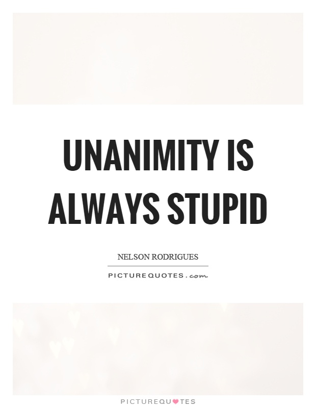 Unanimity Is Always Stupid Picture Quotes