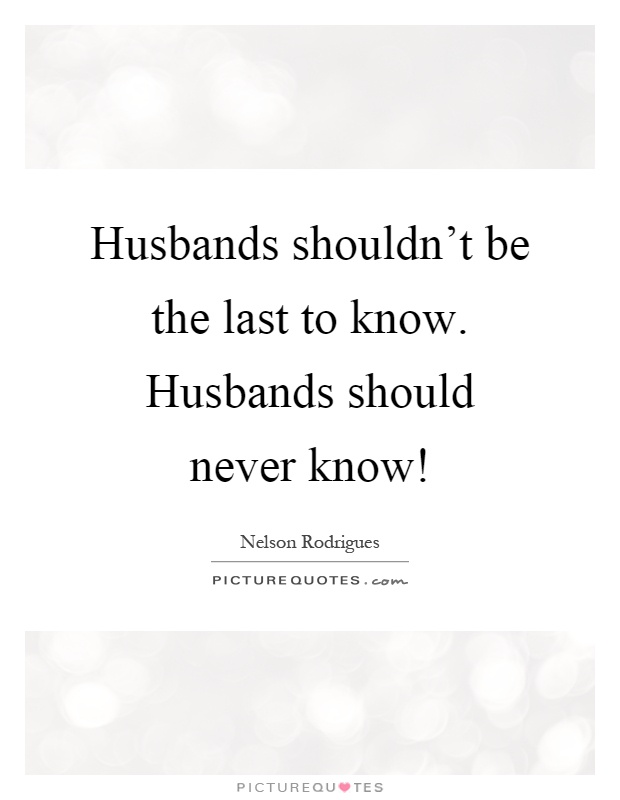 Husbands shouldn't be the last to know. Husbands should never know! Picture Quote #1