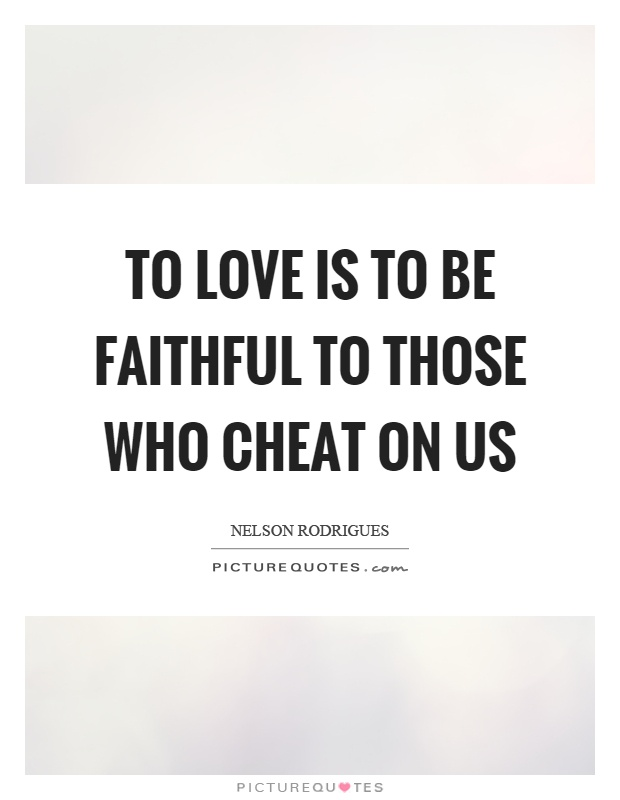 To love is to be faithful to those who cheat on us Picture Quote #1