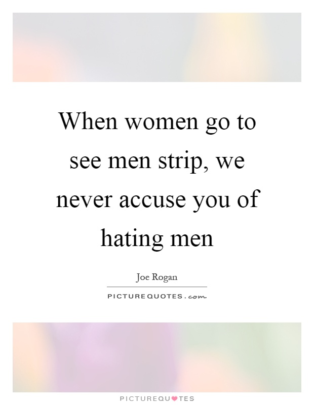 When women go to see men strip, we never accuse you of hating men Picture Quote #1