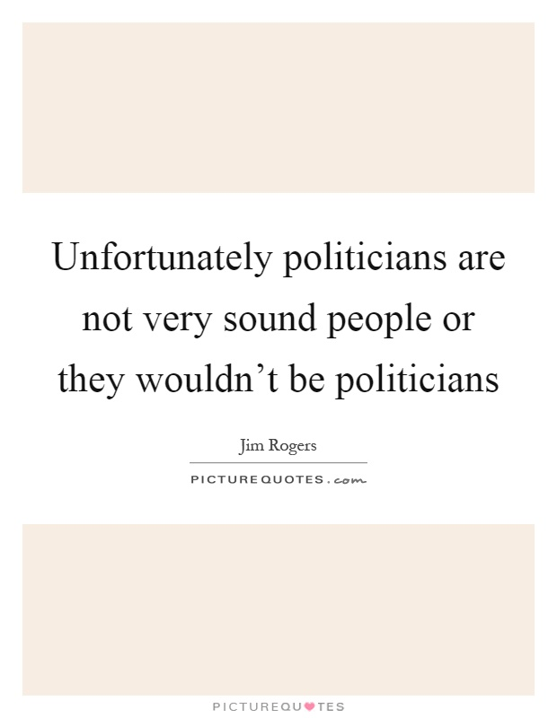 Unfortunately politicians are not very sound people or they wouldn't be politicians Picture Quote #1