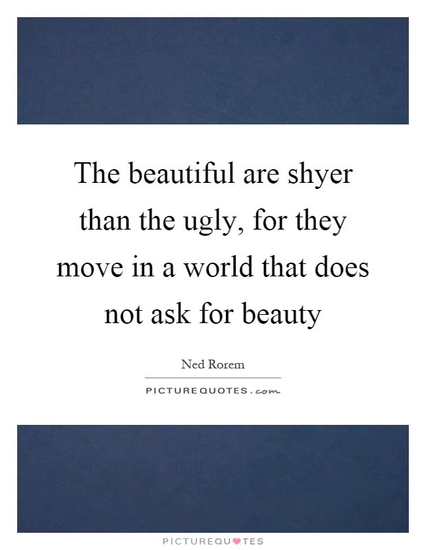 The beautiful are shyer than the ugly, for they move in a world that does not ask for beauty Picture Quote #1