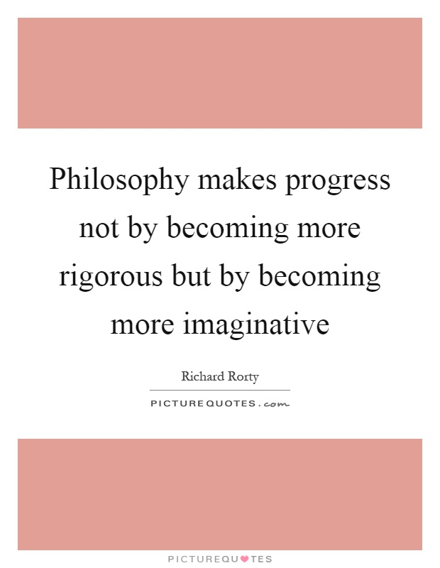 Philosophy makes progress not by becoming more rigorous but by becoming more imaginative Picture Quote #1