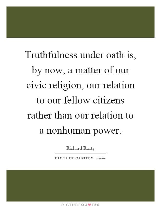 Truthfulness under oath is, by now, a matter of our civic religion, our relation to our fellow citizens rather than our relation to a nonhuman power Picture Quote #1