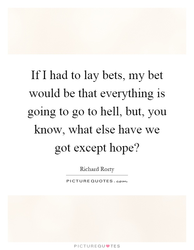 If I had to lay bets, my bet would be that everything is going to go to hell, but, you know, what else have we got except hope? Picture Quote #1