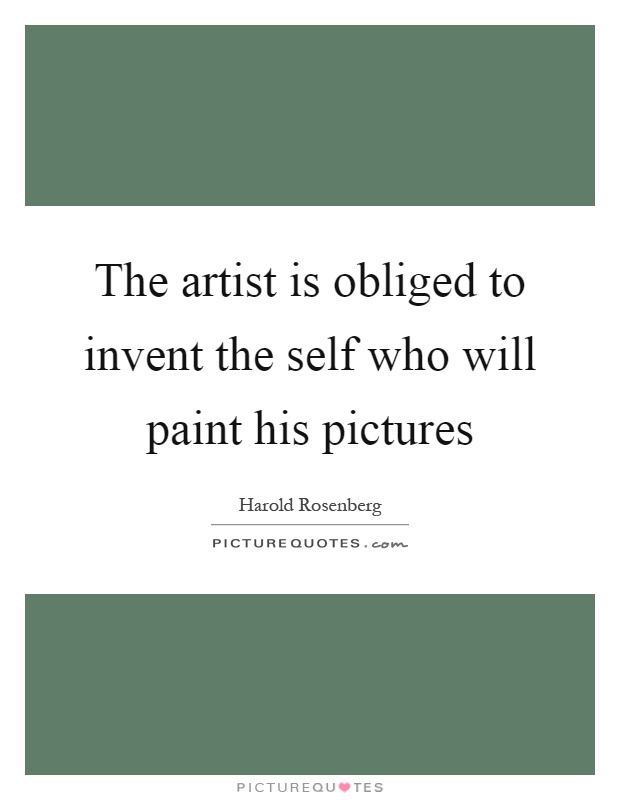 The artist is obliged to invent the self who will paint his pictures Picture Quote #1