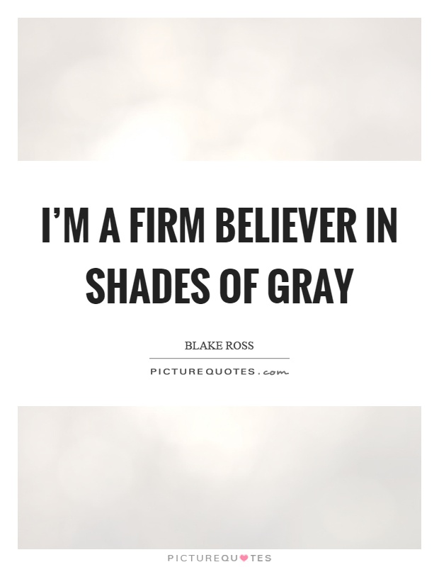 I'm a firm believer in shades of gray Picture Quote #1