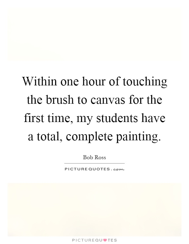 Within one hour of touching the brush to canvas for the first time, my students have a total, complete painting Picture Quote #1