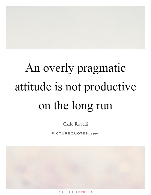 An overly pragmatic attitude is not productive on the long run Picture Quote #1