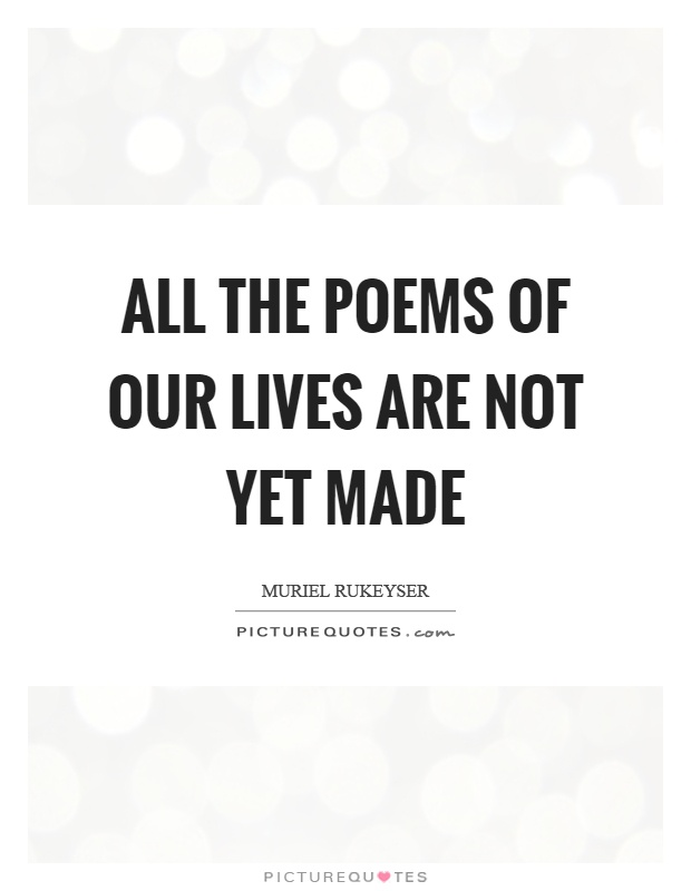 All the poems of our lives are not yet made Picture Quote #1