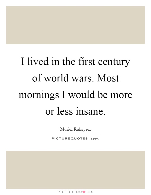 I lived in the first century of world wars. Most mornings I would be more or less insane Picture Quote #1