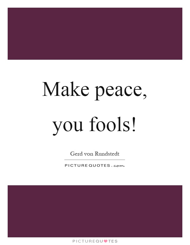 Make peace, you fools! Picture Quote #1