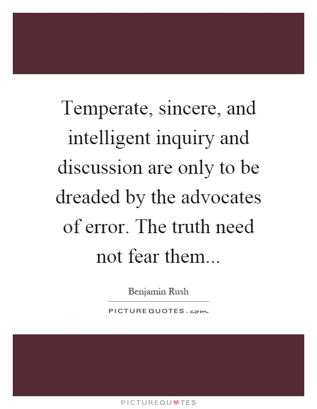 Temperate, sincere, and intelligent inquiry and discussion are only to be dreaded by the advocates of error. The truth need not fear them Picture Quote #1