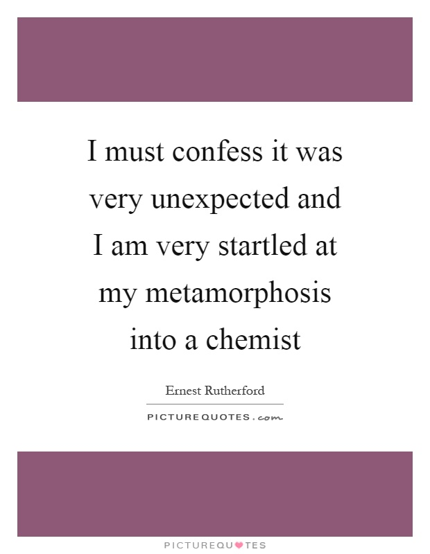 I must confess it was very unexpected and I am very startled at my metamorphosis into a chemist Picture Quote #1