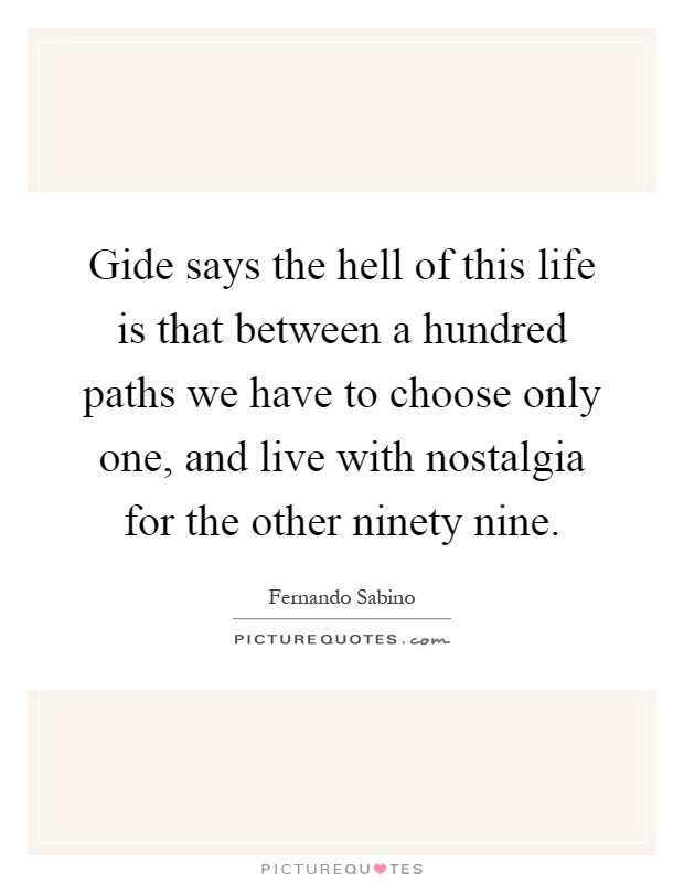 Gide says the hell of this life is that between a hundred paths we have to choose only one, and live with nostalgia for the other ninety nine Picture Quote #1