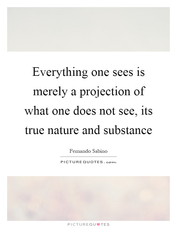 Everything one sees is merely a projection of what one does not see, its true nature and substance Picture Quote #1