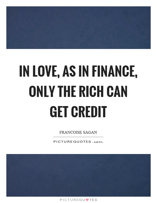 In love, as in finance, only the rich can get credit Picture Quote #1