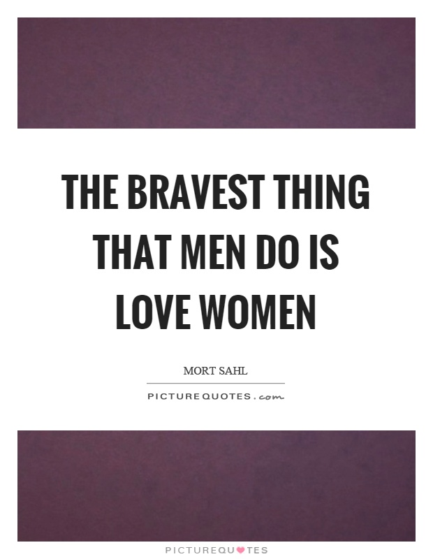 The bravest thing that men do is love women Picture Quote #1