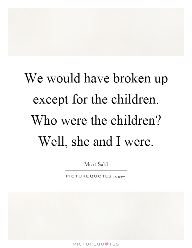 We would have broken up except for the children. Who were the children? Well, she and I were Picture Quote #1
