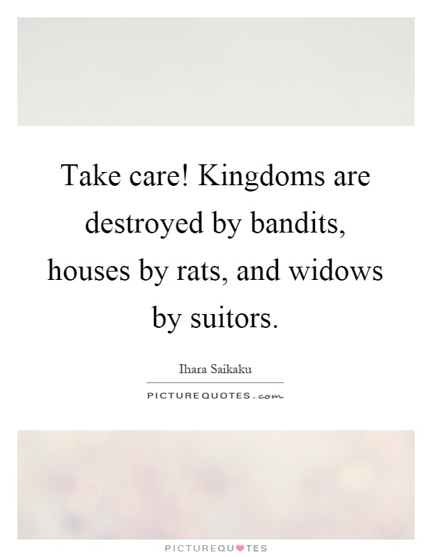 Take care! Kingdoms are destroyed by bandits, houses by rats, and widows by suitors Picture Quote #1