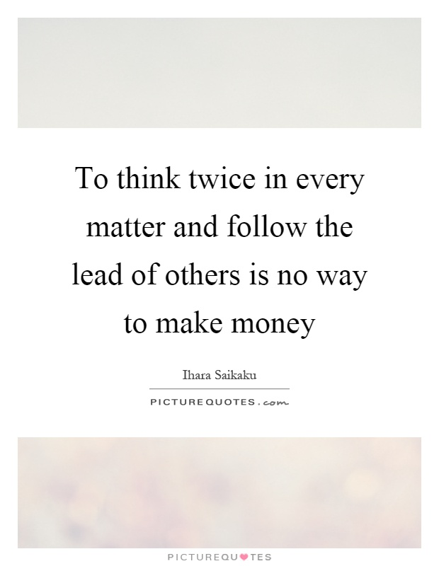 To think twice in every matter and follow the lead of others is no way to make money Picture Quote #1
