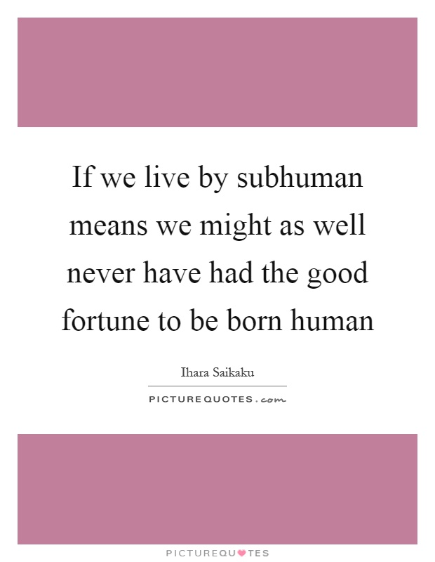If we live by subhuman means we might as well never have had the good fortune to be born human Picture Quote #1